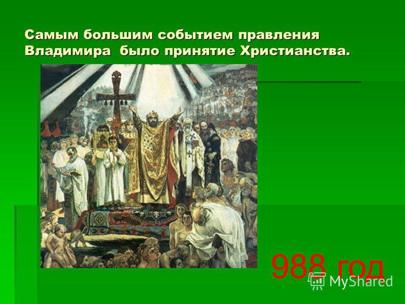 Самым большим событием правления Владимира было принятие Христианства. 988 год
