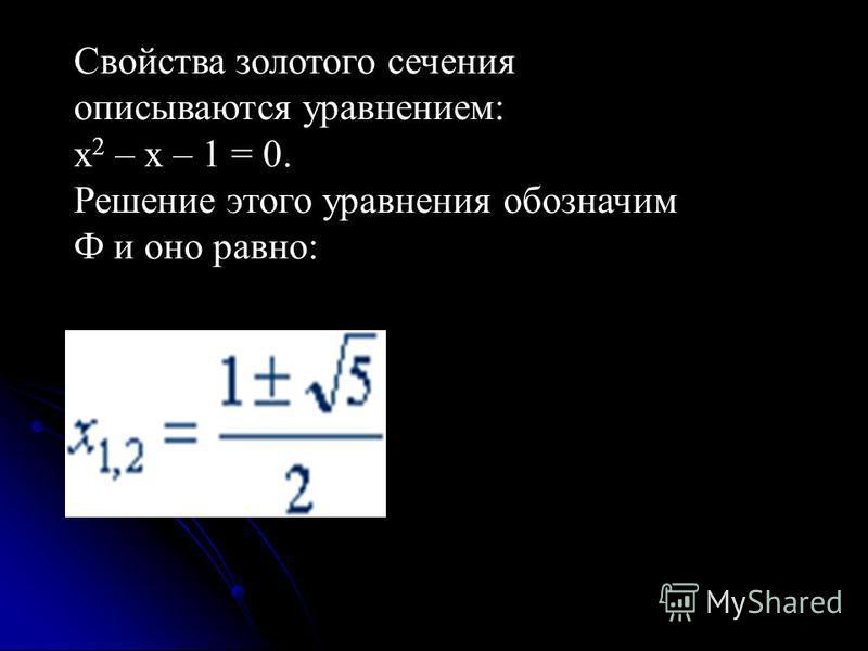 Свойства золотого сечения описываются уравнением: х 2 – x – 1 = 0. Решение этого уравнения обозначим Ф и оно равно: