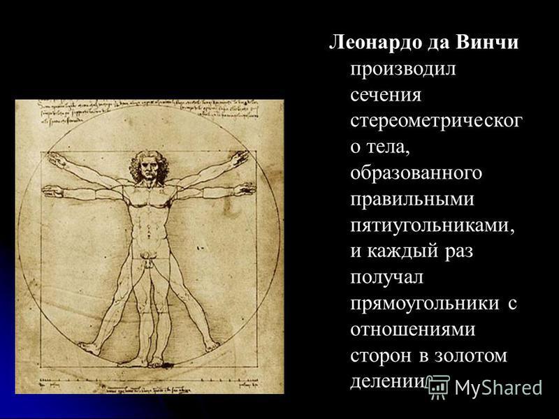 Леонардо да Винчи производил сечения стерео метрического тела, образованного правильными пятиугольниками, и каждый раз получал прямоугольники с отношениями сторон в золотом делении