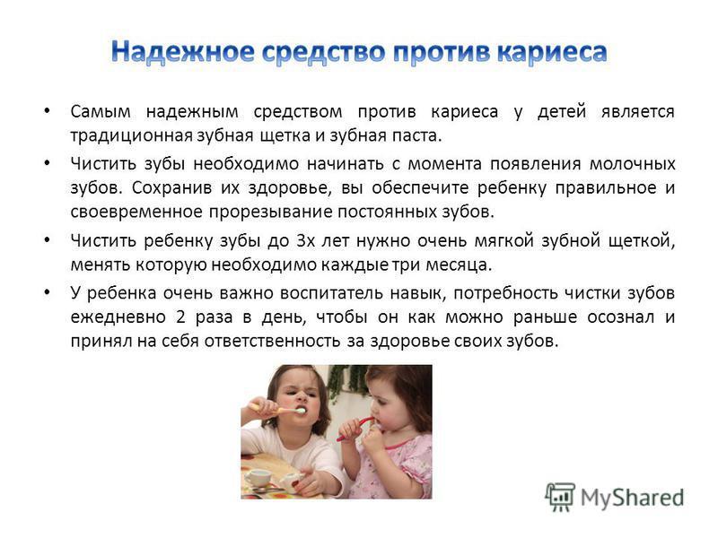 Самым надежным средством против кариеса у детей является традиционная зубная щетка и зубная паста. Чистить зубы необходимо начинать с момента появления молочных зубов. Сохранив их здоровье, вы обеспечите ребенку правильное и своевременное прорезывани