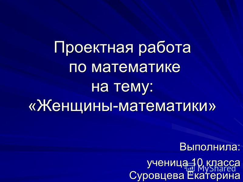 Проектная работа по математике на тему: «Женщины-математики» Выполнила: ученица 10 класса Суровцева Екатерина
