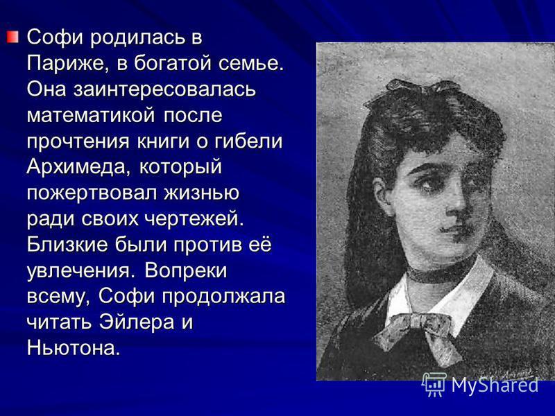 Софи родилась в Париже, в богатой семье. Она заинтересовалась математикой после прочтения книги о гибели Архимеда, который пожертвовал жизнью ради своих чертежей. Близкие были против её увлечения. Вопреки всему, Софи продолжала читать Эйлера и Ньютон