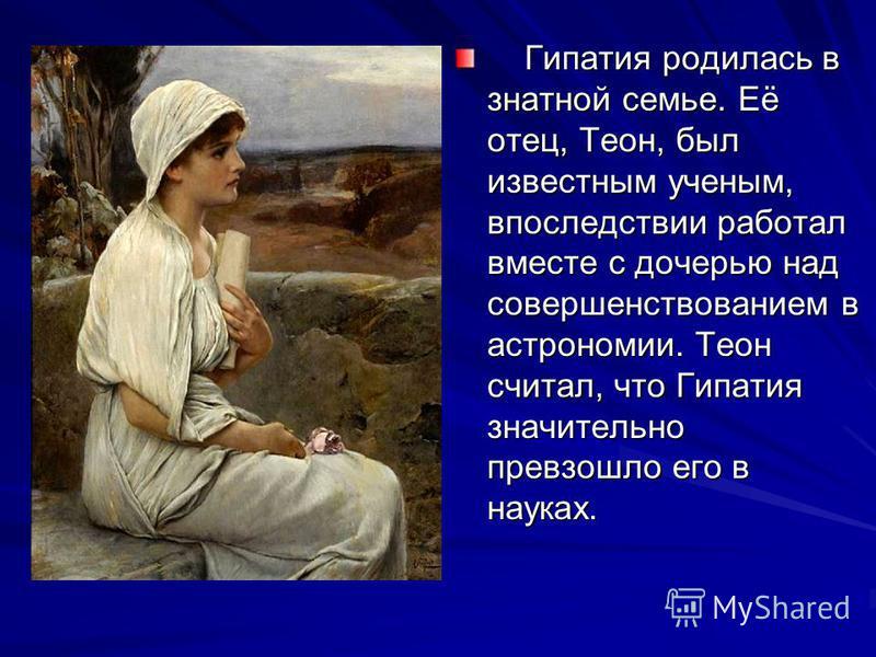 Гипатия родилась в знатной семье. Её отец, Теон, был известным ученым, впоследствии работал вместе с дочерью над совершенствованием в астрономии. Теон считал, что Гипатия значительно превзошло его в науках. Гипатия родилась в знатной семье. Её отец,