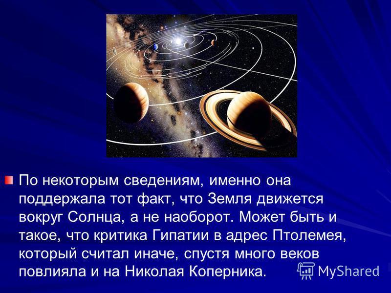 По некоторым сведениям, именно она поддержала тот факт, что Земля движется вокруг Солнца, а не наоборот. Может быть и такое, что критика Гипатии в адрес Птолемея, который считал иначе, спустя много веков повлияла и на Николая Коперника.