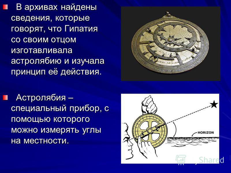В архивах найдены сведения, которые говорят, что Гипатия со своим отцом изготавливала астролябию и изучала принцип её действия. В архивах найдены сведения, которые говорят, что Гипатия со своим отцом изготавливала астролябию и изучала принцип её дейс