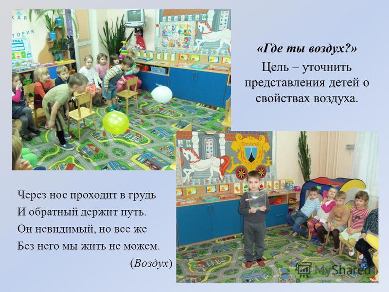 «Где ты воздух?» Цель – уточнить представления детей о свойствах воздуха. Через нос проходит в грудь И обратный держит путь. Он невидимый, но все же Без него мы жить не можем. (Воздух)