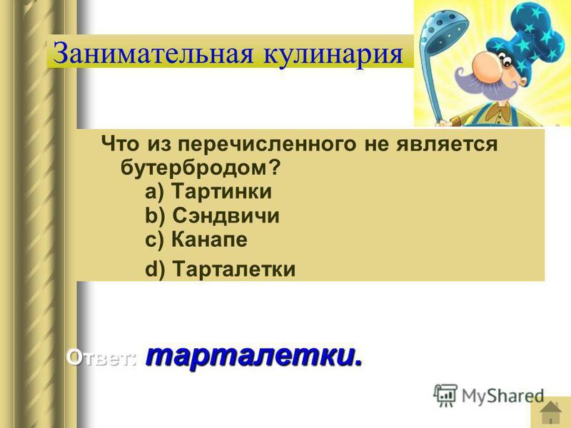 Занимательная кулинария Что из перечисленного не является бутербродом? a) Тартинки b) Сэндвичи c) Канапе d) Тарталетки