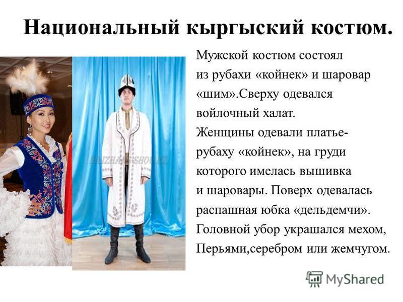 Национальный кыргыский костюм. Мужской костюм состоял из рубахи «койнек» и шаровар «шим».Сверху одевался войлочный халат. Женщины одевали платье- рубаху «койнек», на груди которого имелась вышивка и шаровары. Поверх одевалась распашная юбка «дельдемч