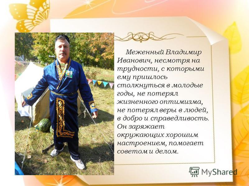 Меженный Владимир Иванович, несмотря на трудности, с которыми ему пришлось столкнуться в молодые годы, не потерял жизненного оптимизма, не потерял веры в людей, в добро и справедливость. Он заряжает окружающих хорошим настроением, помогает советом и