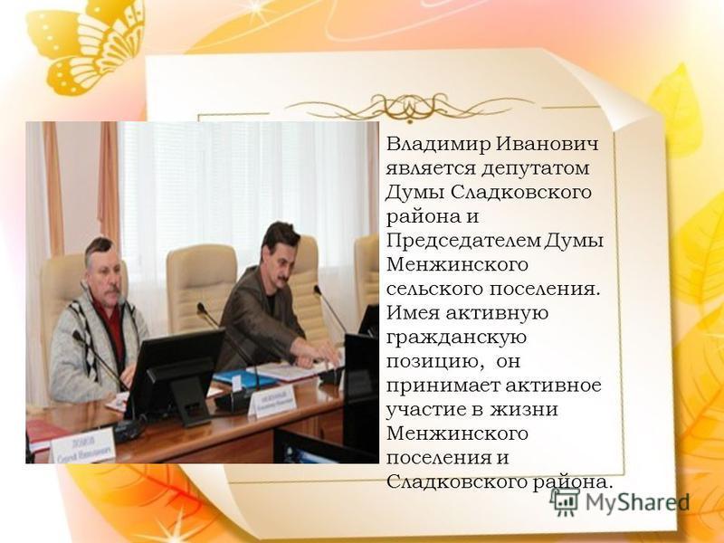 Владимир Иванович является депутатом Думы Сладковского района и Председателем Думы Менжинского сельского поселения. Имея активную гражданскую позицию, он принимает активное участие в жизни Менжинского поселения и Сладковского района.