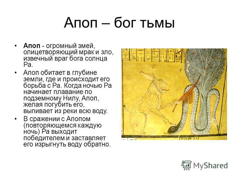 Апоп – бог тьмы Апоп - огромный змей, олицетворяющий мрак и зло, извечный враг бога солнца Ра. Апоп обитает в глубине земли, где и происходит его борьба с Ра. Когда ночью Ра начинает плавание по подземному Нилу, Апоп, желая погубить его, выпивает из
