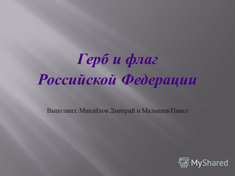 Герб и флаг Российской Федерации Выполнил : Михайлов Дмитрий и Малышев Павел