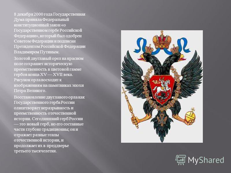 8 декабря 2000 года Государственная Дума приняла Федеральный конституционный закон « о Государственном гербе Российской Федерации », который был одобрен Советом Федерации и подписан Президентом Российской Федерации Владимиром Путиным. Золотой двуглав