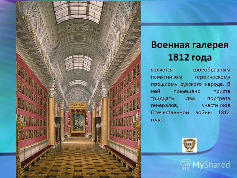 Военная галерея 1812 года является своеобразным памятником героическому прошлому русского народа. В ней помещено триста тридцать два портрета генералов, участников Отечественной войны 1812 года