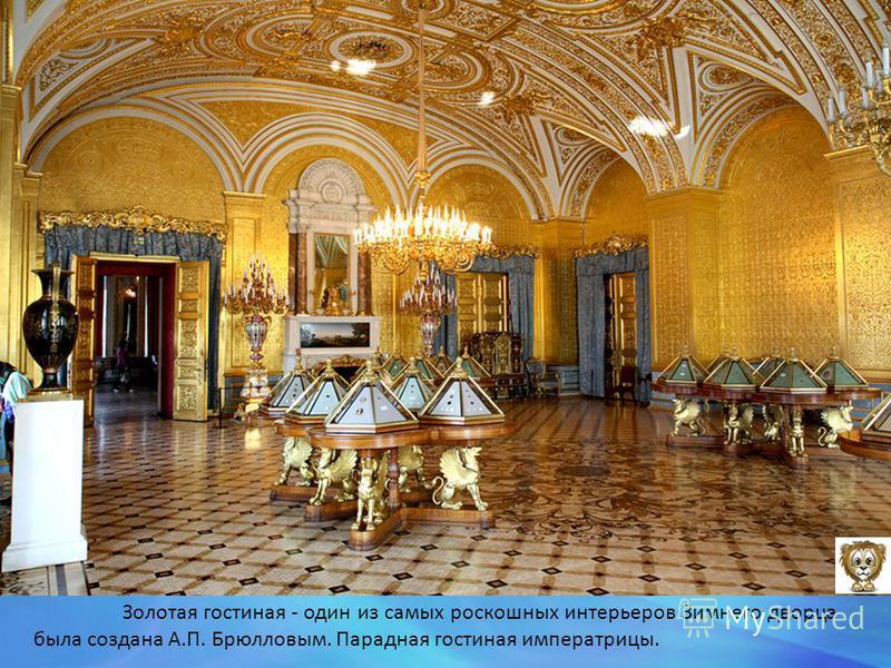 Золотая гостиная - один из самых роскошных интерьеров Зимнего дворца была создана А.П. Брюлловым. Парадная гостиная императрицы.