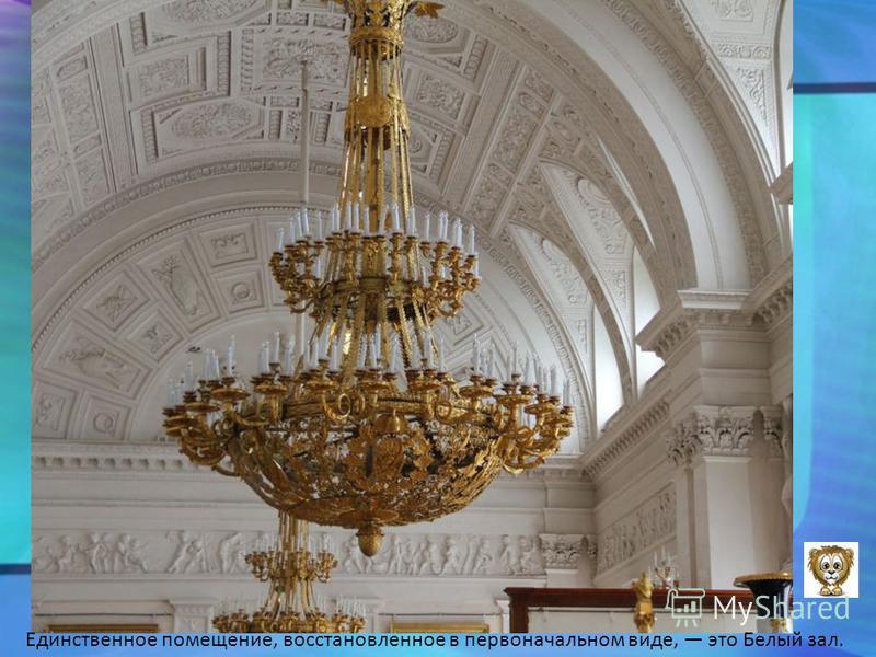 Единственное помещение, восстановленное в первоначальном виде, это Белый зал.