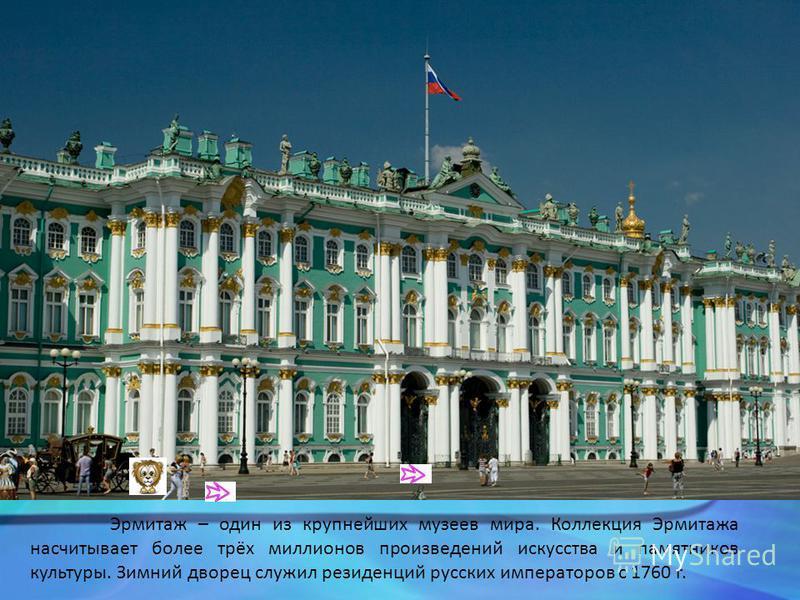 Эрмитаж – один из крупнейших музеев мира. Коллекция Эрмитажа насчитывает более трёх миллионов произведений искусства и памятников культуры. Зимний дворец служил резиденций русских императоров с 1760 г.