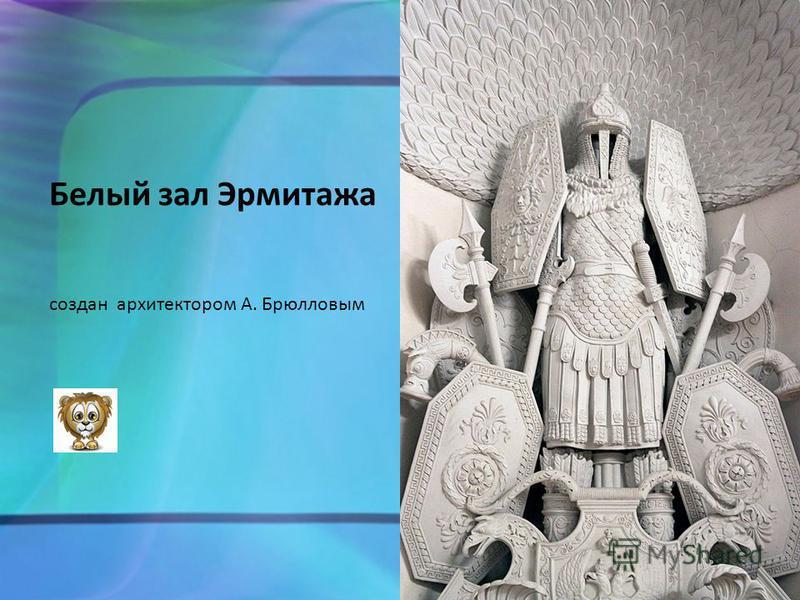 Белый зал Эрмитажа создан архитектором А. Брюлловым