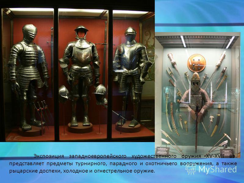 Экспозиция западноевропейского художественного оружия XV-XVII вв. представляет предметы турнирного, парадного и охотничьего вооружения, а также рыцарские доспехи, холодное и огнестрельное оружие.