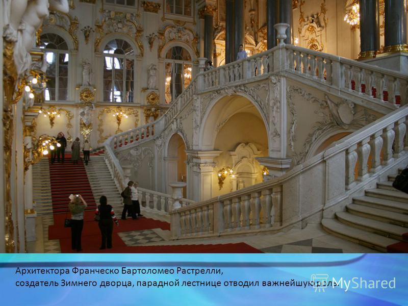 Архитектора Франческо Бартоломео Растрелли, создатель Зимнего дворца, парадной лестнице отводил важнейшую роль.