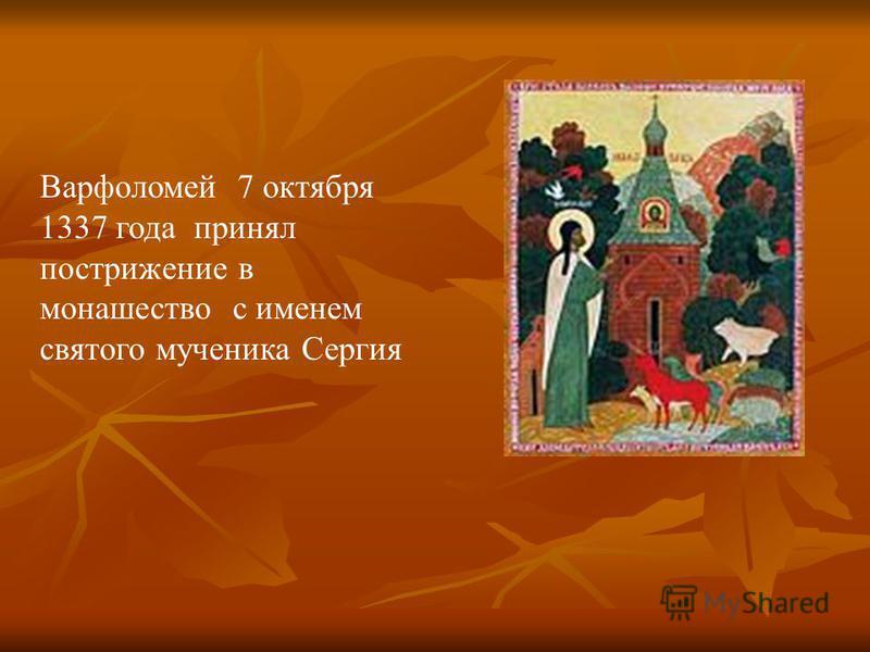 Варфоломей 7 октября 1337 года принял пострижение в монашество с именем святого мученика Сергия