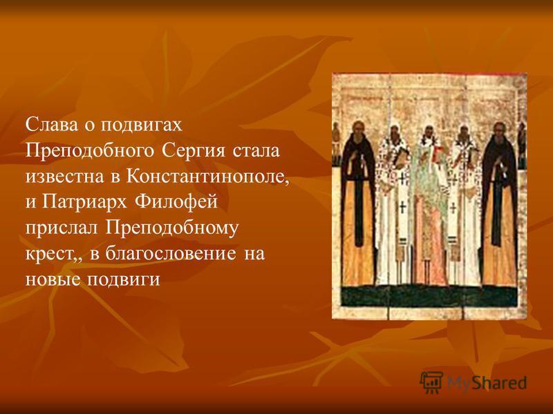 Слава о подвигах Преподобного Сергия стала известна в Константинополе, и Патриарх Филофей прислал Преподобному крест,, в благословение на новые подвиги