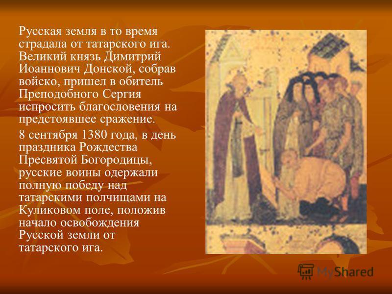Русская земля в то время страдала от татарского ига. Великий князь Димитрий Иоаннович Донской, собрав войско, пришел в обитель Преподобного Сергия испросить благословения на предстоявшее сражение. 8 сентября 1380 года, в день праздника Рождества Прес