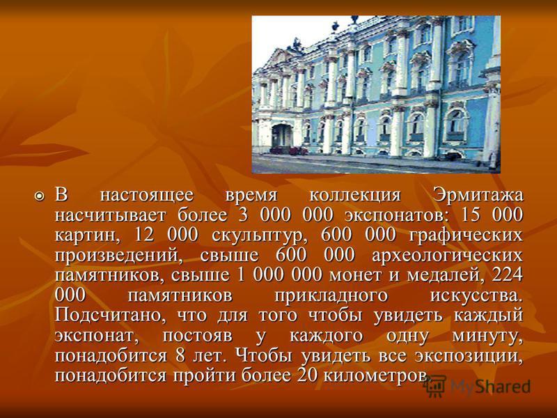 В настоящее время коллекция Эрмитажа насчитывает более 3 000 000 экспонатов: 15 000 картин, 12 000 скульптур, 600 000 графических произведений, свыше 600 000 археологических памятников, свыше 1 000 000 монет и медалей, 224 000 памятников прикладного