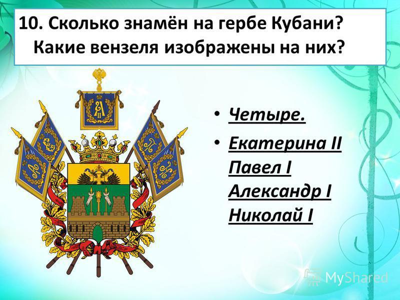 10. Сколько знамён на гербе Кубани? Какие вензеля изображены на них? Четыре. Екатерина II Павел I Александр I Николай I
