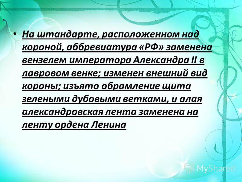 На штандарте, расположенном над короной, аббревиатура «РФ» заменена вензелем императора Александра II в лавровом венке; изменен внешний вид короны; изъято обрамление щита зелеными дубовыми ветками, и алая александровская лента заменена на ленту орден