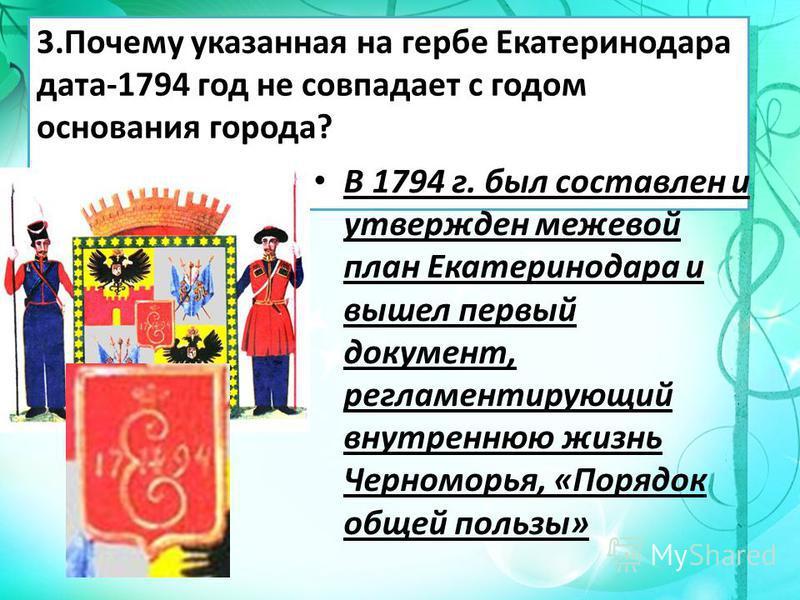 3. Почему указанная на гербе Екатеринодара дата-1794 год не совпадает с годом основания города? В 1794 г. был составлен и утвержден межевой план Екатеринодара и вышел первый документ, регламентирующий внутреннюю жизнь Черноморья, «Порядок общей польз