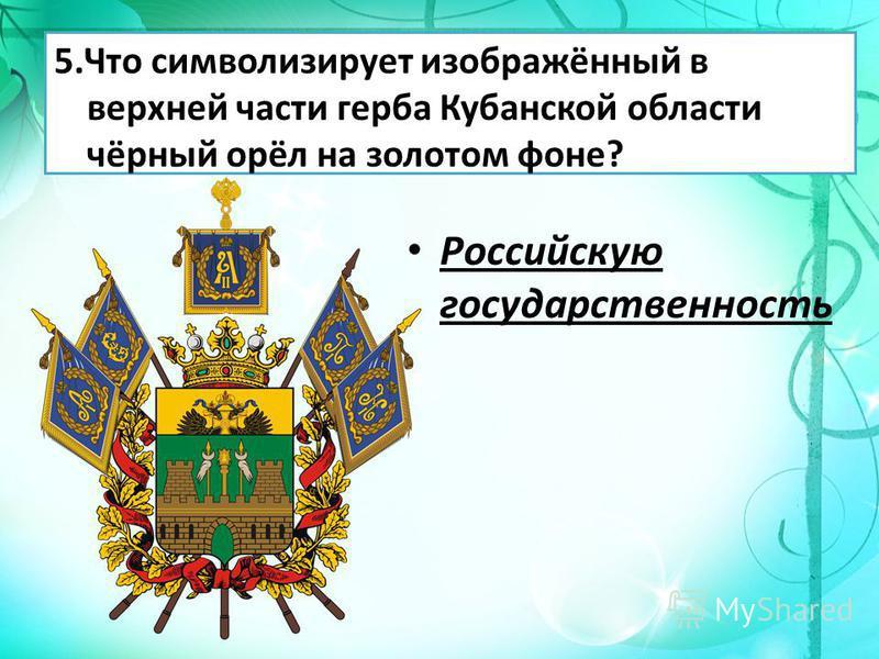 5. Что символизирует изображённый в верхней части герба Кубанской области чёрный орёл на золотом фоне? Российскую государственность