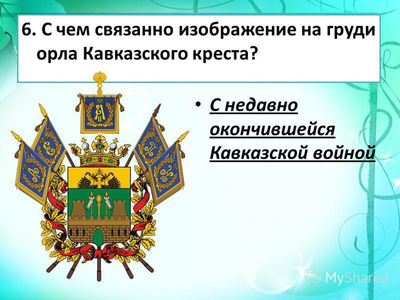 6. С чем связанно изображение на груди орла Кавказского креста? С недавно окончившейся Кавказской войной