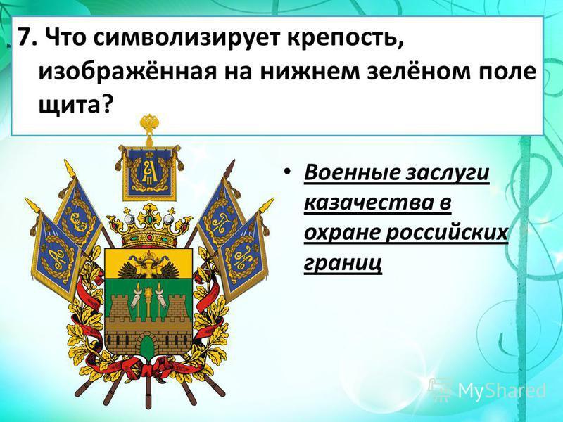 7. Что символизирует крепость, изображённая на нижнем зелёном поле щита? Военные заслуги казачества в охране российских границ