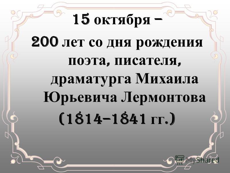 15 октября – 200 лет со дня рождения поэта, писателя, драматурга Михаила Юрьевича Лермонтова (1814–1841 гг.)