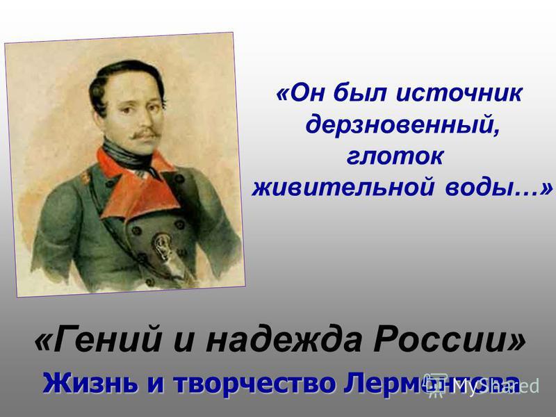 «Гений и надежда России» «Он был источник дерзновенный, глоток живительной воды…» Жизнь и творчество Лермонтова