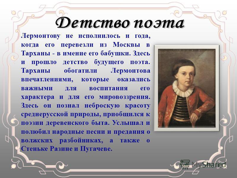 Лермонтову не исполнилось и года, когда его перевезли из Москвы в Тарханы - в имение его бабушки. Здесь и прошло детство будущего поэта. Тарханы обогатили Лермонтова впечатлениями, которые оказались важными для воспитания его характера и для его миро