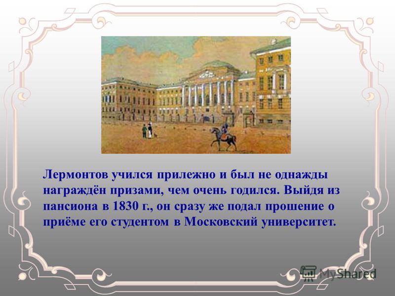 Лермонтов учился прилежно и был не однажды награждён призами, чем очень годился. Выйдя из пансиона в 1830 г., он сразу же подал прошение о приёме его студентом в Московский университет.