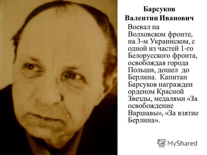 Барсуков Валентин Иванович Воевал на Волховском фронте, на 3-м Украинском, с одной из частей 1-го Белорусского фронта, освобождая города Польши, дошел до Берлина. Капитан Барсуков награжден орденом Красной Звезды, медалями «За освобождение Варшавы»,