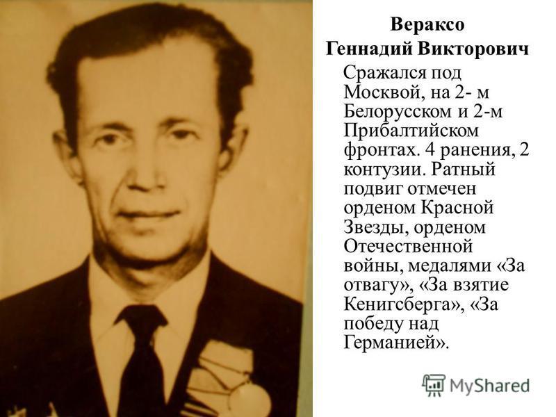 Вераксо Геннадий Викторович Сражался под Москвой, на 2- м Белорусском и 2-м Прибалтийском фронтах. 4 ранения, 2 контузии. Ратный подвиг отмечен орденом Красной Звезды, орденом Отечественной войны, медалями «За отвагу», «За взятие Кенигсберга», «За по