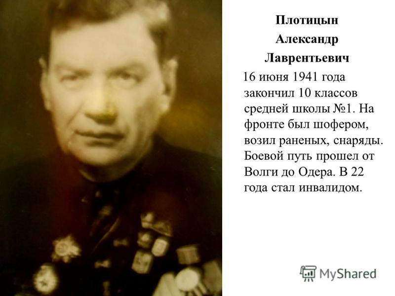 Плотицын Александр Лаврентьевич 16 июня 1941 года закончил 10 классов средней школы 1. На фронте был шофером, возил раненых, снаряды. Боевой путь прошел от Волги до Одера. В 22 года стал инвалидом.