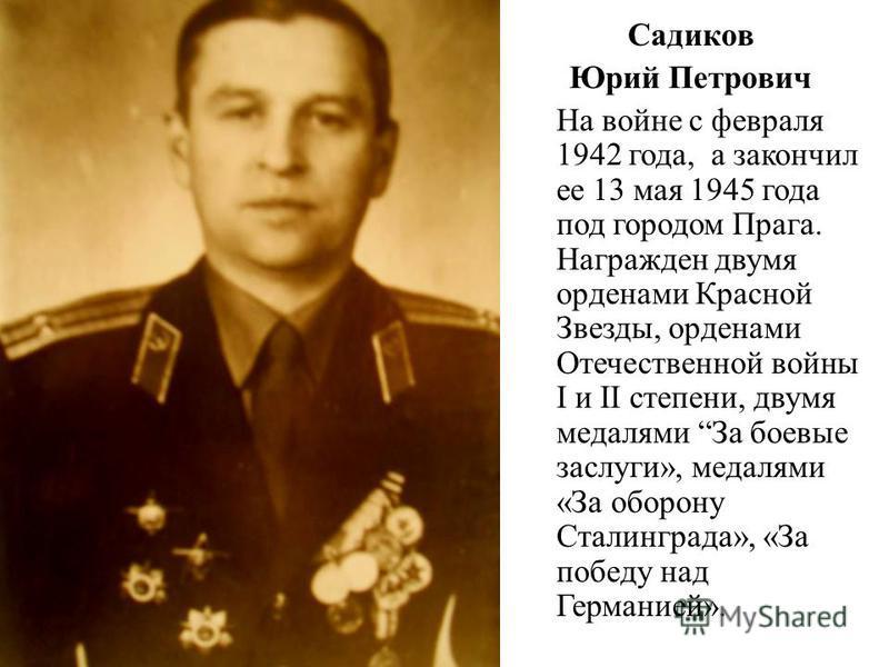 Садиков Юрий Петрович На войне с февраля 1942 года, а закончил ее 13 мая 1945 года под городом Прага. Награжден двумя орденами Красной Звезды, орденами Отечественной войны I и II степени, двумя медалями За боевые заслуги», медалями «За оборону Сталин