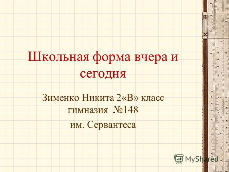 Школьная форма вчера и сегодня Зименко Никита 2«В» класс гимназия 148 им. Сервантеса