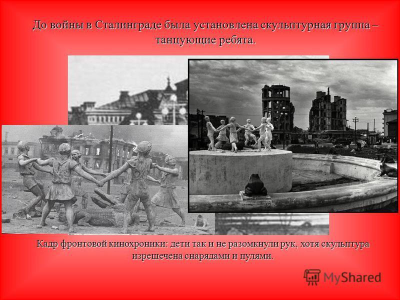 До войны в Сталинграде была установлена скульптурная группа – танцующие ребята. Кадр фронтовой кинохроники: дети так и не разомкнули рук, хотя скульптура изрешечена снарядами и пулями.