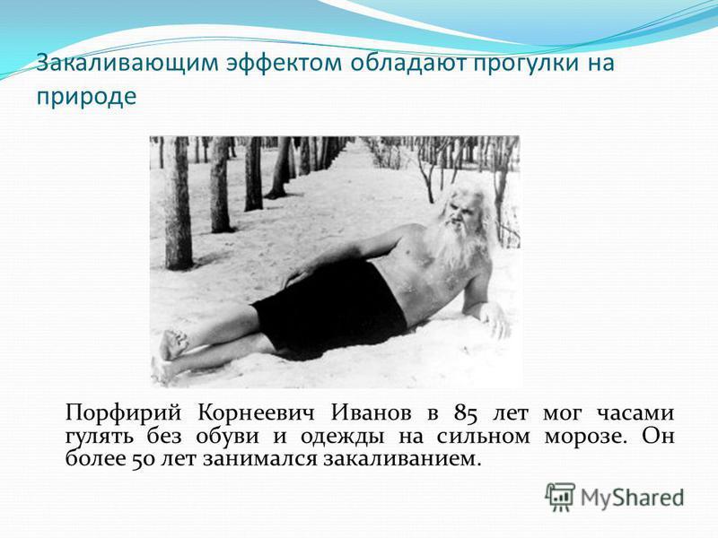 Закаливающим эффектом обладают прогулки на природе Порфирий Корнеевич Иванов в 85 лет мог часами гулять без обуви и одежды на сильном морозе. Он более 50 лет занимался закаливанием.