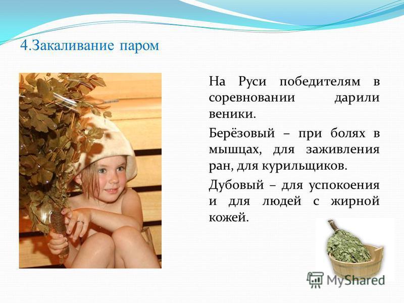 4. Закаливание паром На Руси победителям в соревновании дарили веники. Берёзовый – при болях в мышцах, для заживления ран, для курильщиков. Дубовый – для успокоения и для людей с жирной кожей.