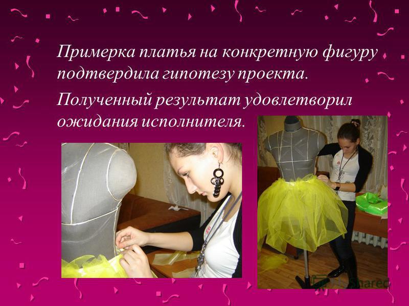 Примерка платья на конкретную фигуру подтвердила гипотезу проекта. Полученный результат удовлетворил ожидания исполнителя.
