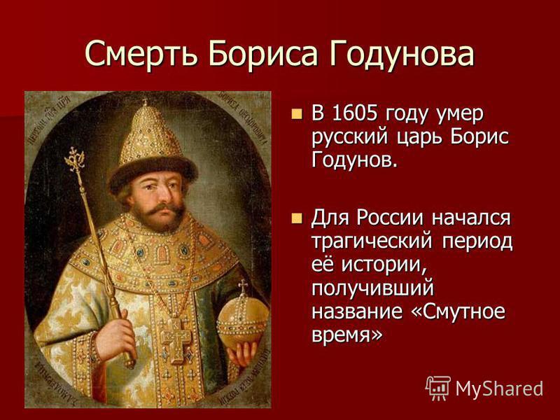 Смерть Бориса Годунова В 1605 году умер русский царь Борис Годунов. В 1605 году умер русский царь Борис Годунов. Для России начался трагический период её истории, получивший название «Смутное время» Для России начался трагический период её истории, п
