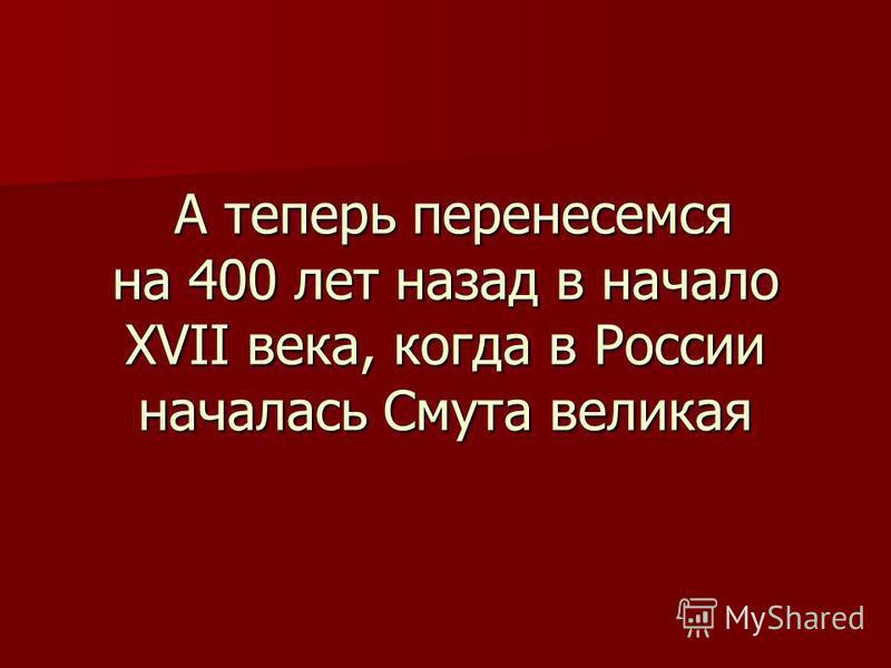 А теперь перенесемся на 400 лет назад в начало XVII века, когда в России началась Смута великая А теперь перенесемся на 400 лет назад в начало XVII века, когда в России началась Смута великая