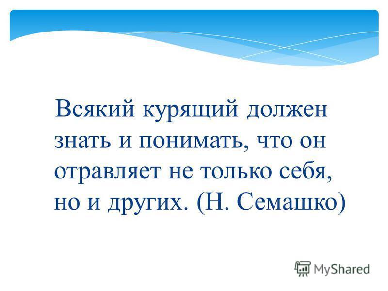 Всякий курящий должен знать и понимать, что он отравляет не только себя, но и других. ( Н. Семашко )